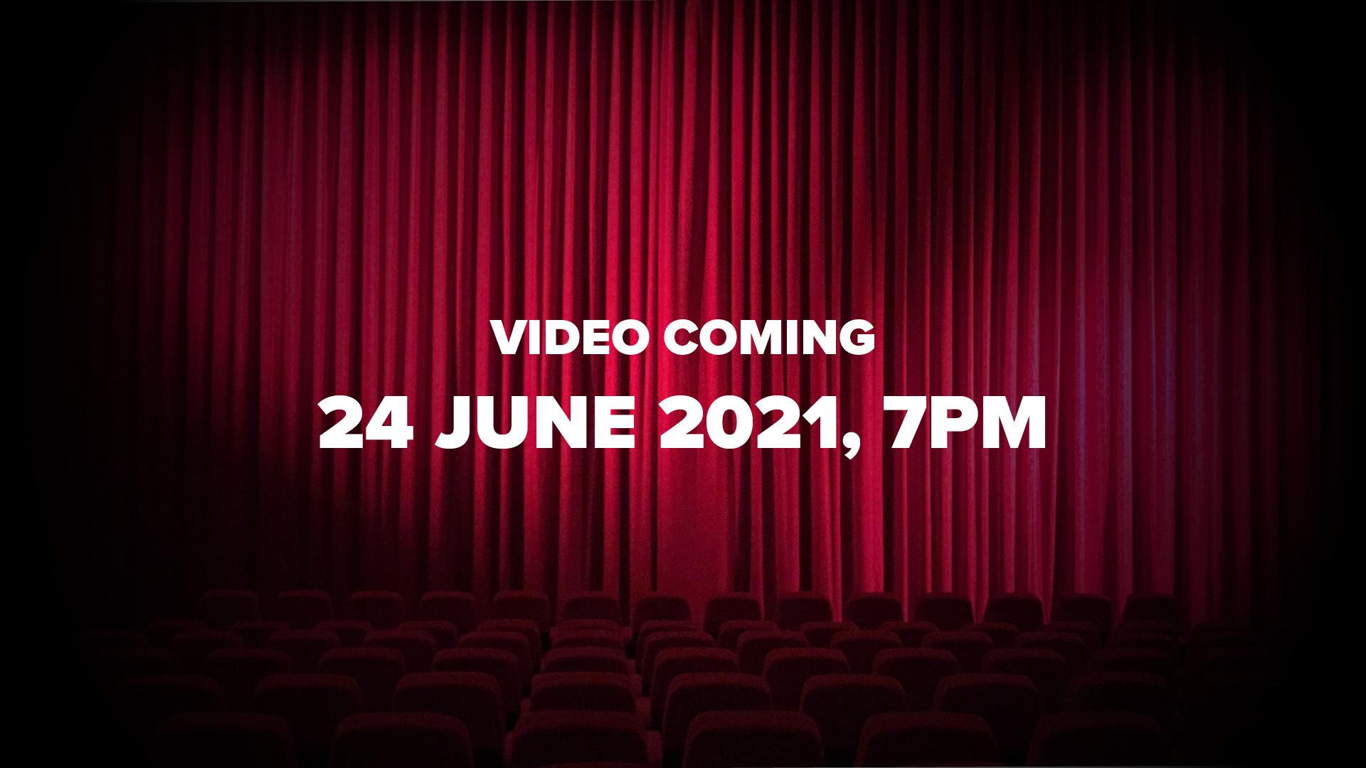 Video Coming - 24 June 2021, 7pm