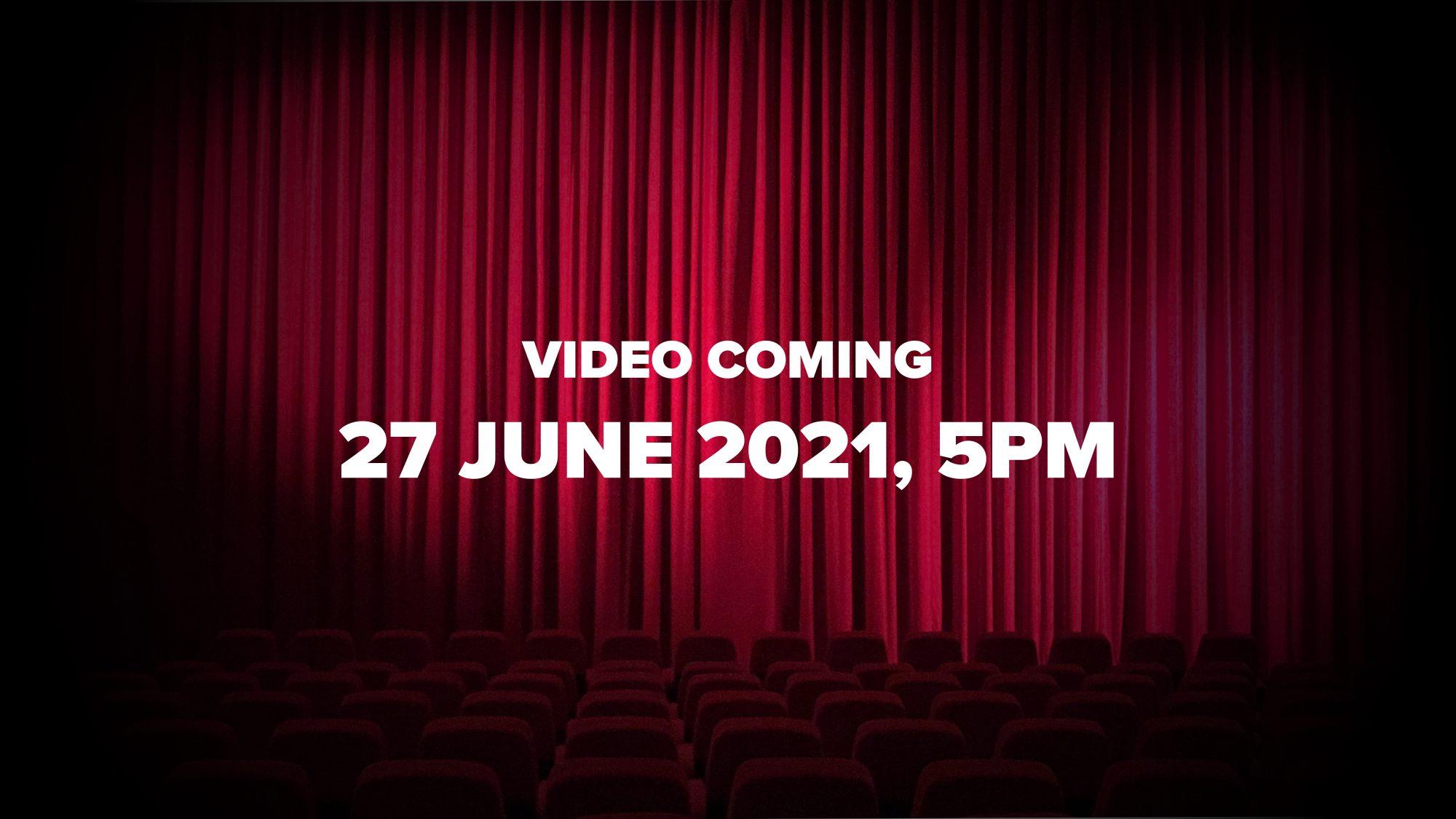 Video Coming 27 June 2021, 5pm